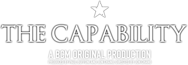 The Capability. A BCM Original Production Produced by Paul Buffoni and Jon Chang. Directed by Jon Chang.